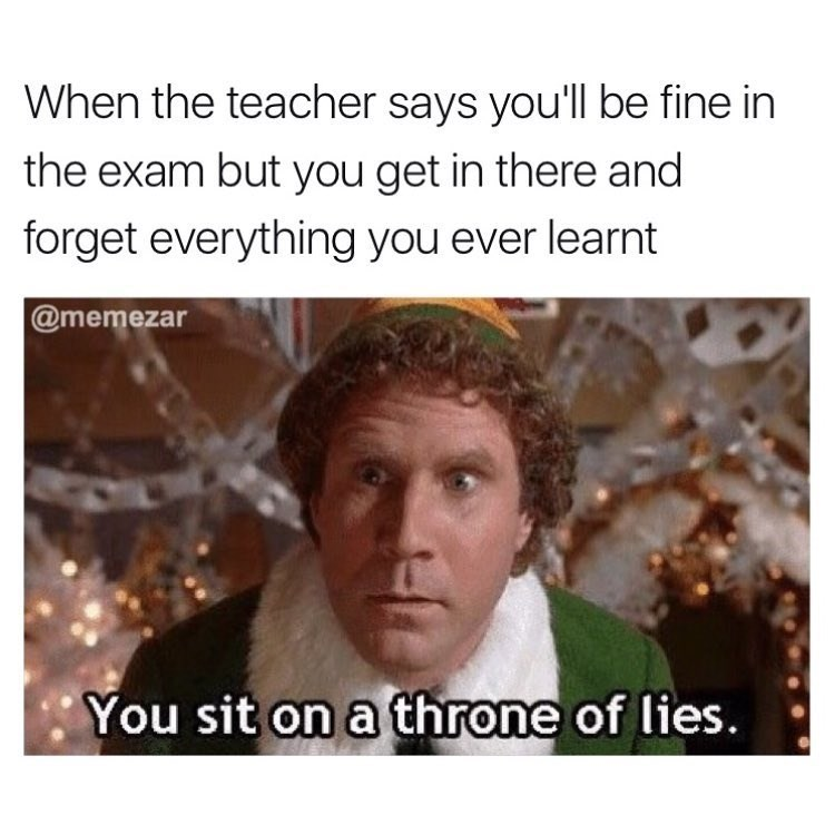 "Funny meme about tests and teachers saying you'll be fine - but you forget everything you learned. Image of Will Ferrell in Elf saying ""you sit on a throne of lies."""