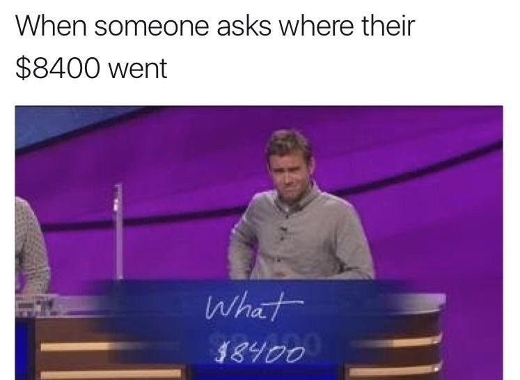 Funny meme: When someone asks me where their money went, jeopardy answer basically says what money? Clever meme.