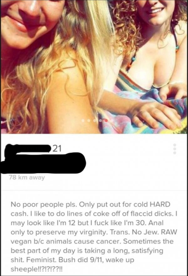 Text - 21 78 km away No poor people pls. Only put out for cold HARD cash. I like to do lines of coke off of flaccid dicks. I may look like I'm 12 but I fuck like I'm 30. Anal only to preserve my virginity. Trans. No Jew. RAW vegan b/c animals cause cancer. Sometimes the best part of my day is taking a long, satisfying shit. Feminist. Bush did 9/11, wake up sheeple!!?!?!??!!
