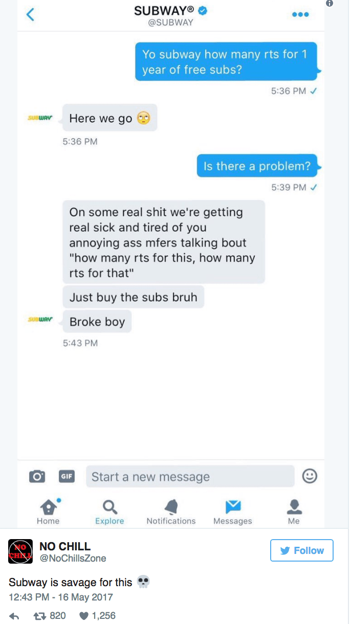"""Text - SUBWAY® < @SUBWAY Yo subway how many rts for 1 year of free subs? 5:36 PM Here we gO SUBWAY 5:36 PM Is there a problem? 5:39 PM On some real shit we're getting real sick and tired of you annoying ass mfers talking bout """"how many rts for this, how many rts for that"""" Just buy the subs bruh SUWAY Broke boy 5:43 PM Start a new message GIF Home Explore Notifications Messages Мe NO CHILL CHIL@NoChillsZone Follow Subway is savage for this 12:43 PM-16 May 2017 1,256 820"""