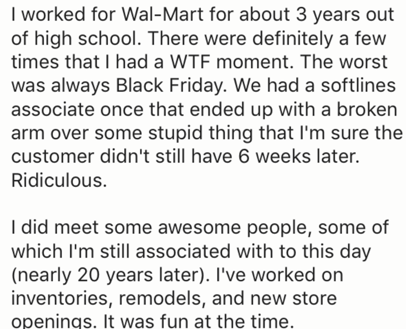 Text - I worked for Wal-Mart for about 3 years out of high school. There were definitely a few times that I had a WTF moment. The worst was always Black Friday. We had a softlines associate once that ended up with a broken arm over some stupid thing that I'm sure the customer didn't still have 6 weeks later. Ridiculous. I did meet some awesome people, some of which I'm still associated with to this day (nearly 20 years later). I've worked on inventories, remodels, and new store openings. It was