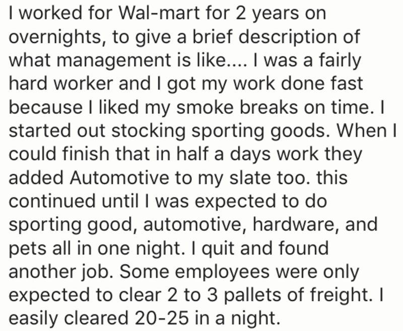 Text - I worked for Wal-mart for 2 years on overnights, to give a brief description of what management is like.... I was a fairly hard worker and I got my work done fast because I liked my smoke breaks on time. I started out stocking sporting goods. When I could finish that in half a days work they added Automotive to my slate too. this continued until I was expected to do sporting good, automotive, hardware, and pets all in one night. I quit and found another job. Some employees were only expec