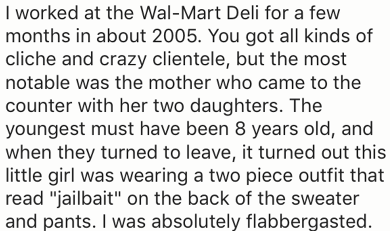 """Text - I worked at the Wal-Mart Deli for a few months in about 2005. You got all kinds of cliche and crazy clientele, but the most notable was the mother who came to the counter with her two daughters. The youngest must have been 8 years old, and when they turned to leave, it turned out this little girl was wearing a two piece outfit that read """"jailbait"""" on the back of the sweater and pants. I was absolutely flabbergasted"""
