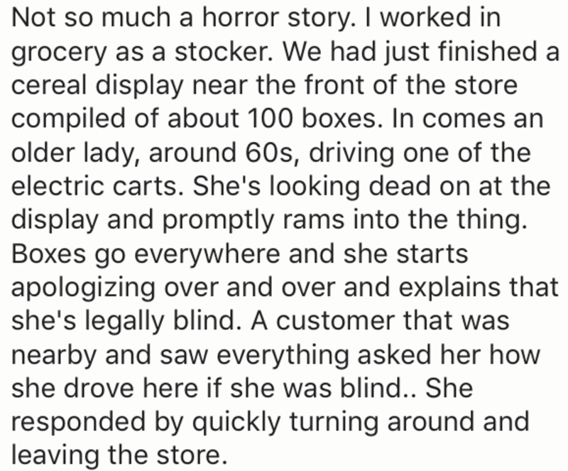 Text - Not so much a horror story. I worked in grocery as a stocker. We had just finished a cereal display near the front of the store compiled of about 100 boxes. In comes an older lady, around 60s, driving one of the electric carts. She's looking dead on at the display and promptly rams into the thing. Boxes go everywhere and she starts apologizing over and over and explains that she's legally blind. A customer that was nearby and saw everything asked her how she drove here if she was blind..