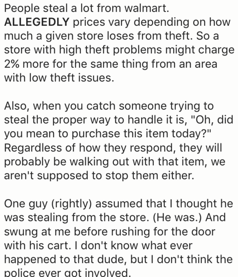 """Text - People steal a lot from walmart. ALLEGEDLY prices vary depending on how much a given store loses from theft. So a store with high theft problems might charge 2% more for the same thing from an area with low theft issues. Also, when you catch someone trying to steal the proper way to handle it is, """"Oh, did you mean to purchase this item today?"""" Regardless of how they respond, they will probably be walking out with that item, we aren't supposed to stop them either. One guy (rightly) assumed"""