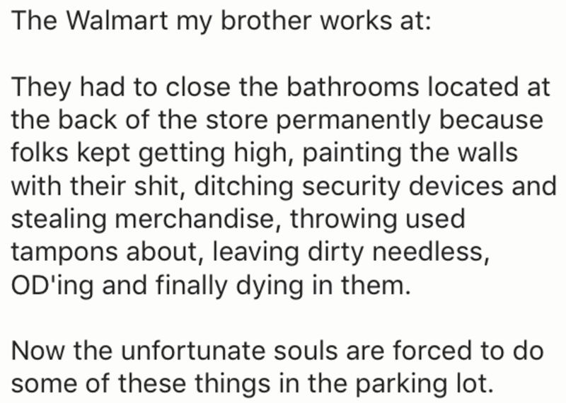 Text - The Walmart my brother works at: They had to close the bathrooms located at the back of the store permanently because folks kept getting high, painting the walls with their shit, ditching security devices and stealing merchandise, throwing used tampons about, leaving dirty needless, OD'ing and finally dying in them. Now the unfortunate souls are forced to do some of these things in the parking lot.