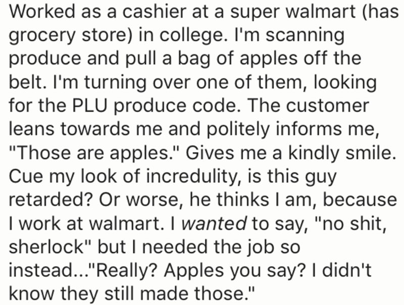 """Text - Worked as a cashier at a super walmart (has grocery store) in college. I'm scanning produce and pull a bag of apples off the belt. I'm turning over one of them, looking for the PLU produce code. The customer leans towards me and politely informs me, """"Those are apples."""" Gives me a kindly smile. Cue my look of incredulity, is this guy retarded? Or worse, he thinks I am, because I work at walmart. I wanted to say, """"no shit, sherlock"""" but I needed the job so instead...""""Really? Apples you say?"""