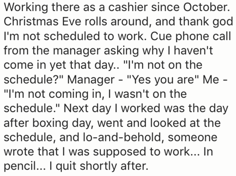 """Text - Working there as a cashier since October. Christmas Eve rolls around, and thank god I'm not scheduled to work. Cue phone call from the manager asking why I haven't come in yet that day.. """"I'm not on the schedule?"""" Manager - """"Yes you are"""" Me - """"I'm not coming in, I wasn't on the schedule."""" Next day I worked was the day after boxing day, went and looked at the schedule, and lo-and-behold, someone wrote that I was supposed to work... In pencil... I quit shortly after."""