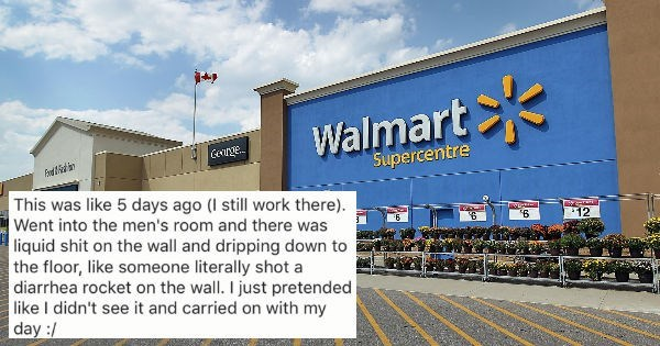 Building - Walmart Gennge Supercentre This was like 5 days ago (I still work there) Went into the men's room and there was 12 liquid shit on the wall and dripping down to the floor, like someone literally shot a diarrhea rocket on the wall. I just pretended like I didn't see it and carried on with my day:/