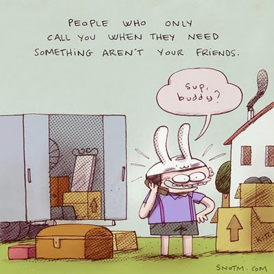 Cartoon - PEO PLE WHo ONLY CALL YoU WHEN THEY NEED SOMETHING AREN'T YouR FRIENOS SuP budd? krt SNOTM. CoM