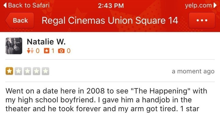 """Text - Back to Safari yelp.com 2:43 PM Regal Cinemas Union Square 14 Вack Natalie W. 01 00 a moment ago Went on a date here in 2008 to see """"The Happening"""" with my high school boyfriend. I gave him a handjob in the theater and he took forever and my arm got tired. 1 star"""