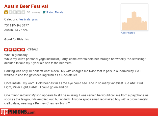 """Text - Austin Beer Festival 50 reviews Rating Details Category: Festivals (Edi] 7311 FM Rd 3177 Austin, TX 78724 Add Photos Good for Kids: No 4/3/2012 What a great day! While my wife's personal yoga instructor, Larry, came over to help her through her weekly """"de-stressing"""" I decided to take my 8 year old son to the beer fest Parking was only 10 dollars! what a deal! My wife charges me twice that to park in our driveway. So i walked inside the gates feeling flush as a Rockafeller. Once inside...m"""
