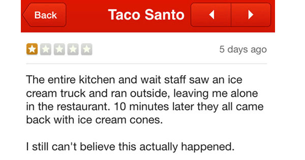 Text - Taco Santo Вack 5 days ago The entire kitchen and wait staff saw an ice cream truck and ran outside, leaving me alone in the restaurant. 10 minutes later they all came back with ice cream cones. I still can't believe this actually happened.