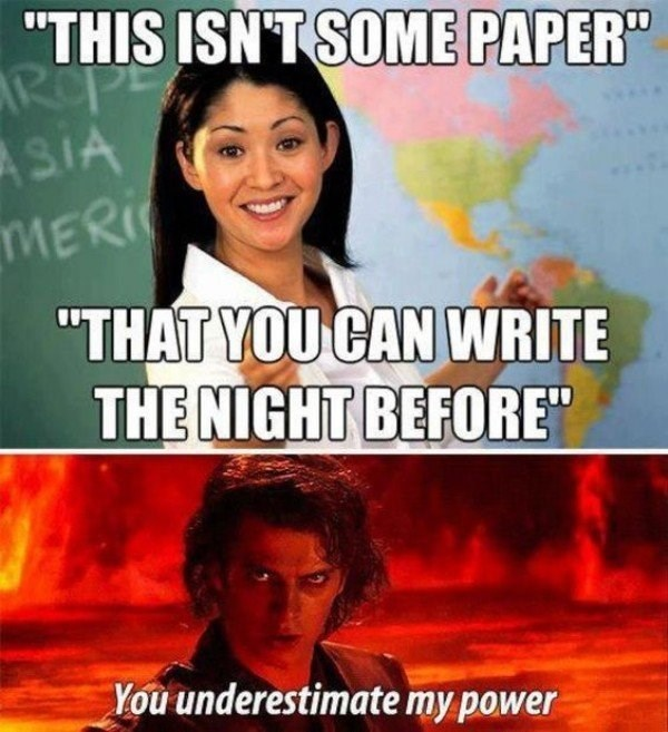 college meme of Asian teacher saying you can't just write this paper the night before, and Annakin Skywalker saying You Underestimate My Power