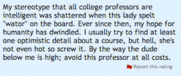 Rant on Rate My Professor of college professor that spelt WATOR on the board and how people in the class are high and teacher isn't even good looking.