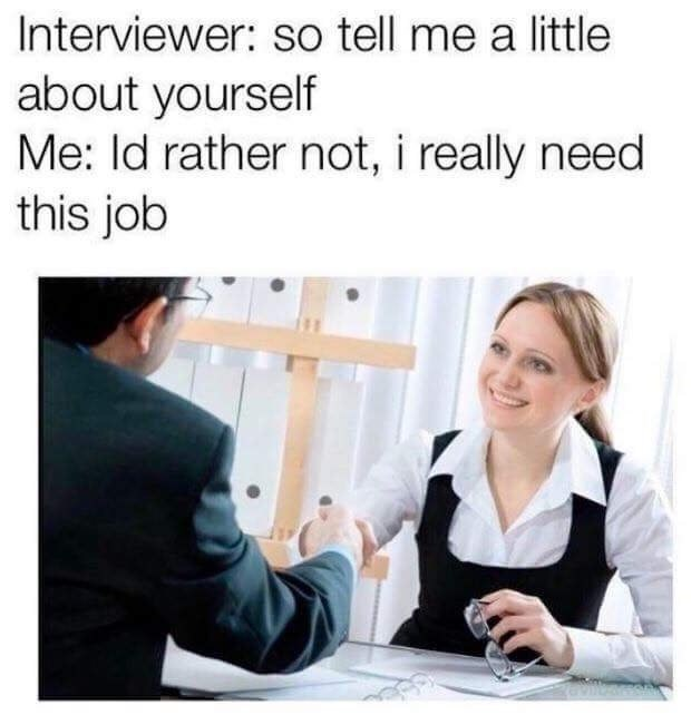 Funny meme about a job interview in which the interviewers asks the person interviewing to tell them a little about themselves but they say they'd rather not because they need the job.