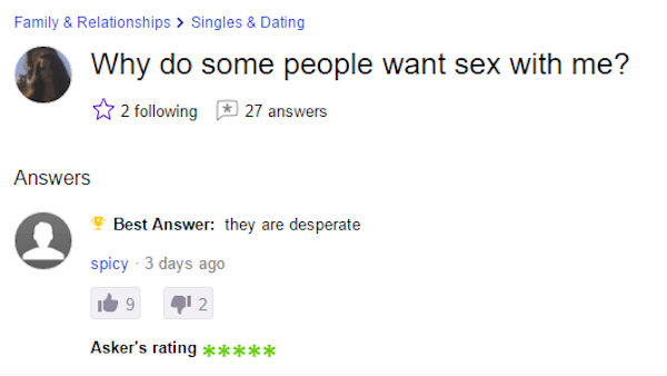 Yahoo Answers request as to why some people want to have sex with them and the answer being that they are desperate.