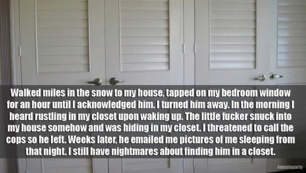 Text - Walked miles in the snow to my house, tapped on my bedroom window for an hour until l acknowledged him. I turned him away. In the morning heard rustling in my closet upon waking up. The little fucker snuck into my house somehow and was hiding in my closet. I threatened to call the cops so he left. Weeks later, he emailed me pictures of me sleeping from that night. I still have nightmares about finding him in acloset. Homatoparty
