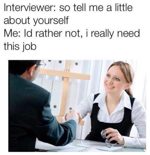 Job - Interviewer: so tell me a little about yourself Me: Id rather not, i really need this job
