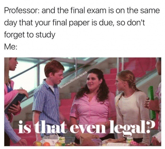 Text - Professor: and the final exam is on the same day that your final paper is due, so don't forget to study Me: @louisvuittonbackpack is that even legal?