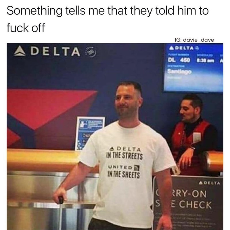 Funny meme about airline companies, man has a shirt that says Delta in the streets, united in the sheets. A riff on the United scandal when they dragged someone off a plane.