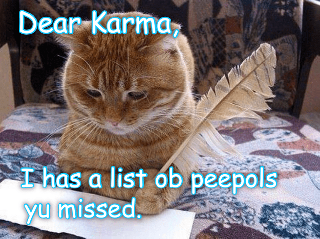 Meme of a cat writing a letter to Karma of people he may have missed.