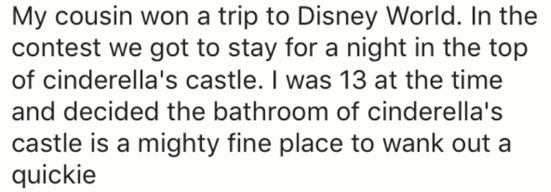Text - My cousin won a trip to Disney World. In the contest we got to stay for a night in the top of cinderella's castle. I was 13 at the time and decided the bathroom of cinderella's castle is a mighty fine place to wank out a quickie