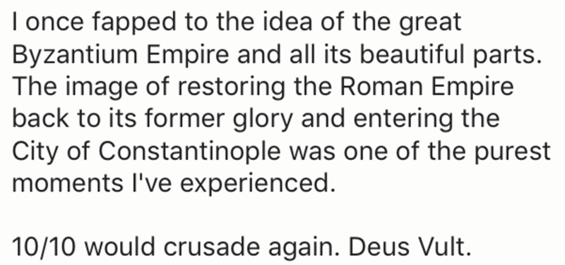Text - I once fapped to the idea of the great Byzantium Empire and all its beautiful parts. The image of restoring the Roman Empire back to its former glory and entering the City of Constantinople was one of the purest moments I've experienced. 10/10 would crusade again. Deus Vult.