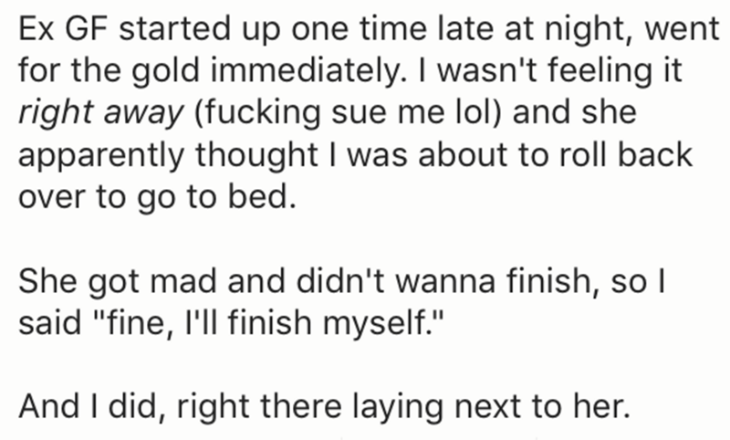 """Text - Ex GF started up one time late at night, went for the gold immediately. I wasn't feeling it right away (fucking sue me lol) and she apparently thought I was about to roll back over to go to bed. She got mad and didn't wanna finish, so I said """"fine, I'll finish myself."""" And I did, right there laying next to her."""