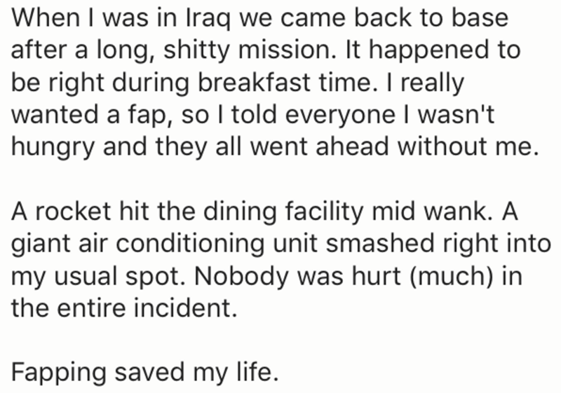 Text - When I was in Iraq we came back to base after a long, shitty mission. It happened to be right during breakfast time. I really wanted a fap, so I told everyone I wasn't hungry and they all went ahead without me. A rocket hit the dining facility mid wank. A giant air conditioning unit smashed right into my usual spot. Nobody was hurt (much) in the entire incident. Fapping saved my life.