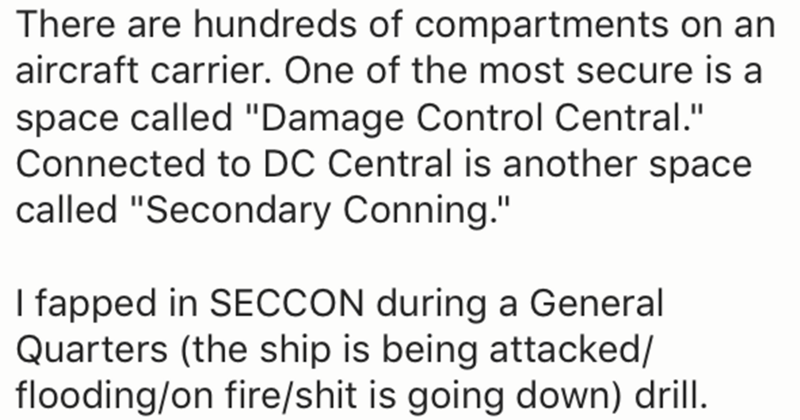 """Text - There are hundreds of compartments on an aircraft carrier. One of the most secure is a space called """"Damage Control Central."""" Connected to DC Central is another space called """"Secondary Conning."""" I fapped in SECCON during a General Quarters (the ship is being attacked/ flooding/on fire/shit is going down) drill"""