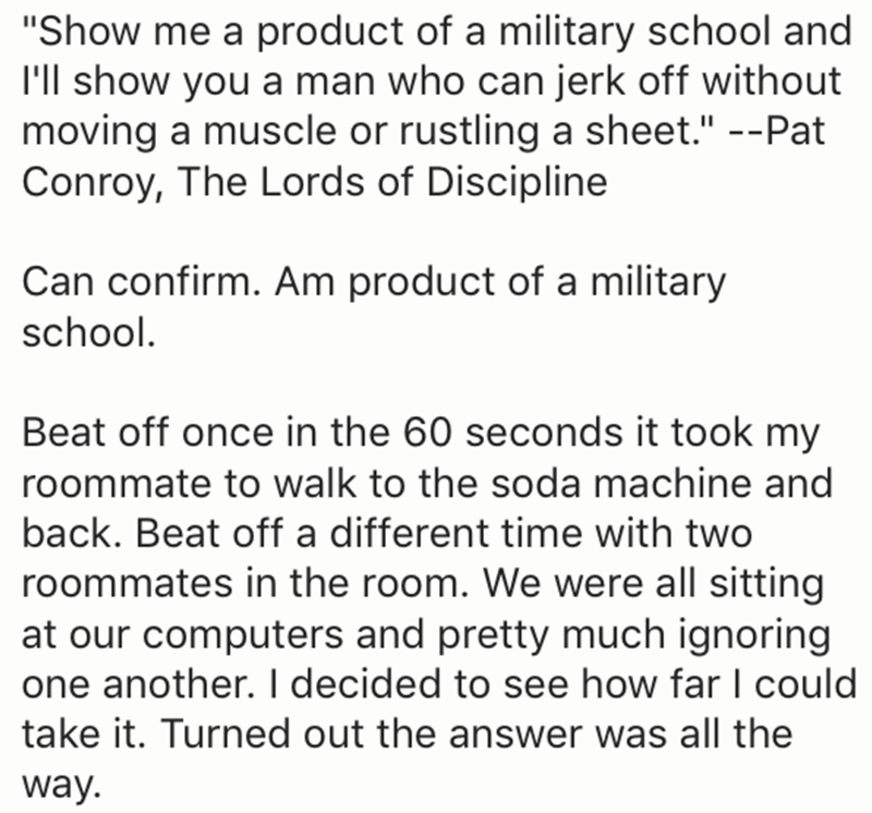 """Text - """"Show me a product of a military school and I'll show you a man who can jerk off without moving a muscle or rustling a sheet."""" --Pat Conroy, The Lords of Discipline Can confirm. Am product of a military school. Beat off once in the 60 seconds it took my roommate to walk to the soda machine and back. Beat off a different time with two roommates in the room. We were all sitting at our computers and pretty much ignoring one another. I decided to see how far I could take it. Turned out the an"""