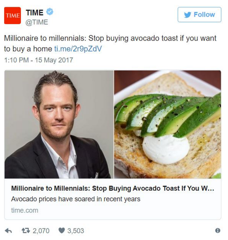 Dish - TIME Follow TIME @TIME Millionaire to millennials: Stop buying avocado toast if you want to buy a home ti.me/2r9pZdV 1:10 PM- 15 May 2017 Millionaire to Millennials: Stop Buying Avocado Toast If You W... Avocado prices have soared in recent years time.com t 2,070 3,503
