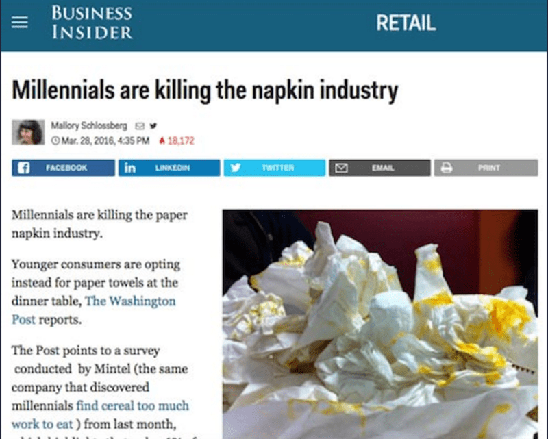 Text - BUSINESS INSIDER RETAIL Millennials are killing the napkin industry Mallory Schlossberg a OMar. 28, 2016, 4:35 PM18,172 in LINKEDIN FACEBOOK TWITTER EMAIL PRINT Millennials are killing the paper napkin industry Younger consumers are opting instead for paper towels at the dinner table, The Washington Post reports. The Post points to a survey conducted by Mintel (the same company that discovered millennials find cereal too much work to eat ) from last month, 4