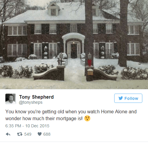 Snow - Tony Shepherd @tonysheps Follow You know you're getting old when you watch Home Alone and wonder how much their mortgage is! 6:35 PM - 10 Dec 2015 t 549 688