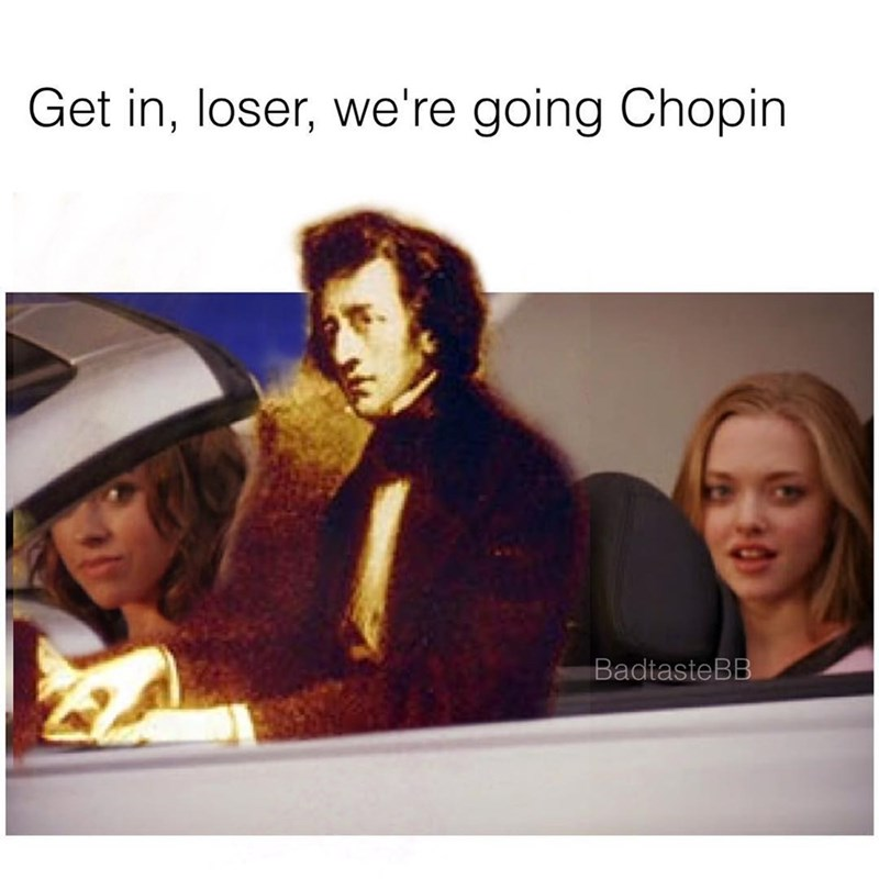 "Funny meme and pun using girls in a car (from mean girls) saying ""get in we're going shopping"" but instead, says Chopin - music pun."