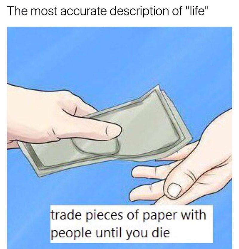 Funny meme about how life is basically just trading pieces of paper with people until you die.