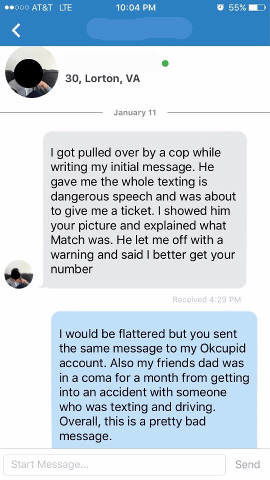 Dude send out Match message about how a cop pulled him over while texting it,and the girl responds that she got the same message from this guy on OKcupid, and her dad died in car accident from someone texting, so not good.