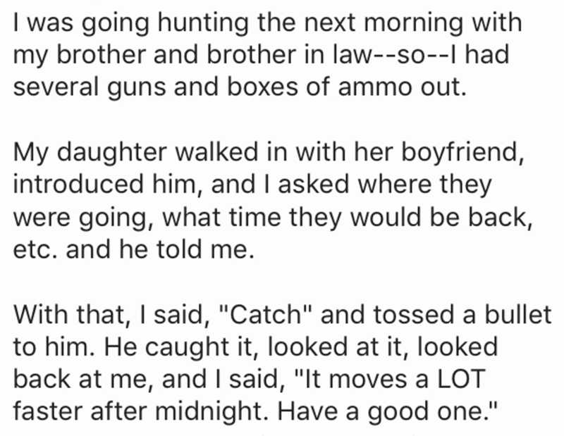 "Text - I was going hunting the next morning with my brother and brother in law--so--I had several guns and boxes of ammo out. My daughter walked in with her boyfriend, introduced him, and I asked where they were going, what time they would be back, etc. and he told me. With that, I said, ""Catch"" and tossed a bullet to him. He caught it, looked at it, looked back at me, and I said, ""It moves a LOT faster after midnight. Have a good one."""