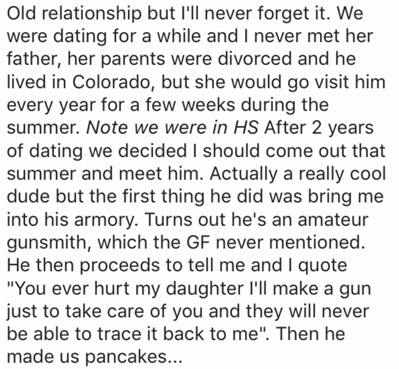 Text - Old relationship but Ill never forget it. We were dating for a while and I never met her father, her parents were divorced and he lived in Colorado, but she would go visit him every year for a few weeks during the summer. Note we were in HS After 2 years of dating we decided I should come out that summer and meet him. Actually a really cool dude but the first thing he did was bring me into his armory. Turns out he's an amateur gunsmith, which the GF never mentioned. He then proceeds to te