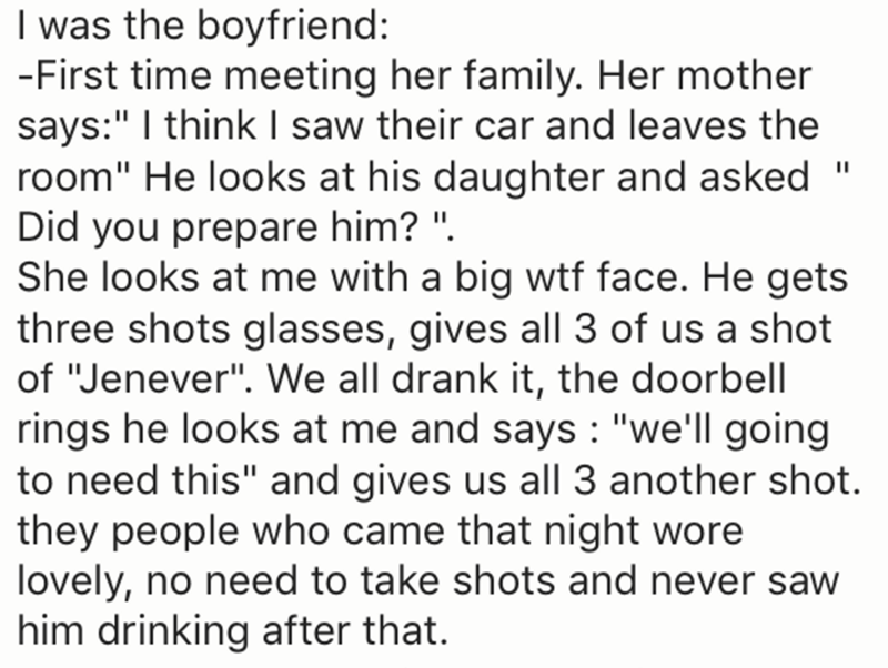 "Text - I was the boyfriend: -First time meeting her family. Her mother says:"" I think I saw their car and leaves the room"" He looks at his daughter and asked Did you prepare him? "" She looks at me with a big wtf face. He gets three shots glasses, gives all 3 of us a shot of ""Jenever"". We all drank it, the doorbell rings he looks at me and says ""we'll going to need this"" and gives us all 3 another shot. they people who came that night wore lovely, no need to take shots and never saw him drinking"