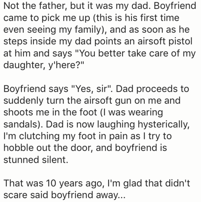 "Text - Not the father, but it was my dad. Boyfriend came to pick me up (this is his first time even seeing my family), and as soon as he steps inside my dad points an airsoft pistol at him and says ""You better take care of my daughter, y'here?"" Boyfriend says ""Yes, sir"". Dad proceeds to suddenly turn the airsoft gun on me and shoots me in the foot (I was wearing sandals). Dad is now laughing hysterically, I'm clutching my foot in pain as I try to hobble out the door, and boyfriend is stunned sil"