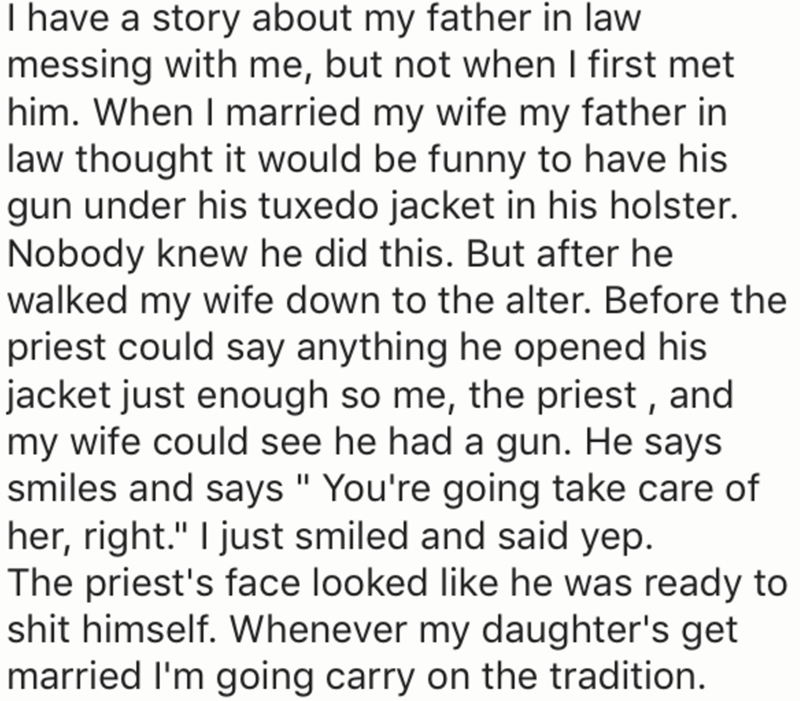 "Text - I have a story about my father in law messing with me, but not when I first met him. When I married my wife my father in law thought it would be funny to have his gun under his tuxedo jacket in his holster. Nobody knew he did this. But after he walked my wife down to the alter. Before the priest could say anything he opened his jacket just enough so me, the priest , and my wife could see he had a gun. He says smiles and says "" You're going take care of her, right."" I just smiled and said"