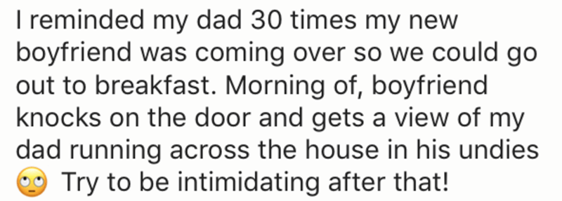 Text - I reminded my dad 30 times my new boyfriend was coming over so we could go out to breakfast. Morning of, boyfriend knocks on the door and gets a view of my dad running across the house in his undies Try to be intimidating after that!