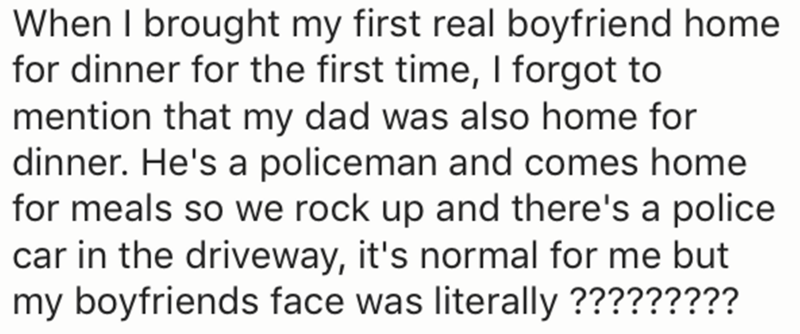 Text - When I brought my first real boyfriend home for dinner for the first time, I forgot to mention that my dad was also home for dinner. He's a policeman and comes home for meals so we rock up and there's a police car in the driveway, it's normal for me but my boyfriends face was literally ?????????