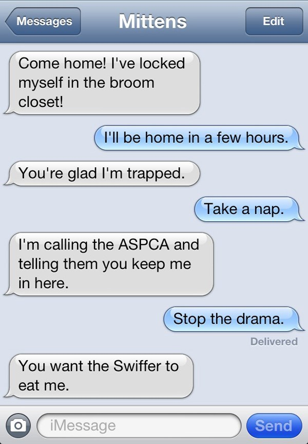 Text - Mittens Messages Edit Come home! I've locked myself in the broom closet! I'll be home in a few hours. You're glad I'm trapped. Take a nap. I'm calling the ASPCA and telling them you keep me in here. Stop the drama. Delivered You want the Swiffer to eat me. Send iMessage