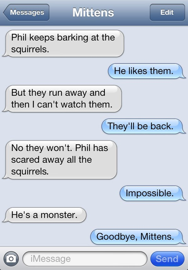 Text - Mittens Messages Edit Phil keeps barking at the squirrels. He likes them. But they run away and then I can't watch them. They'll be back. No they won't. Phil has scared away all the squirrels. Impossible. He's a monster. Goodbye, Mittens. Send iMessage