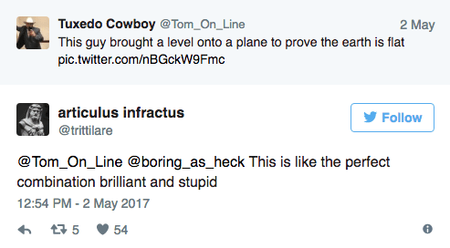 Text - Tuxedo Cowboy @Tom_On_Line This guy brought a level onto a plane to prove the earth is flat pic.twitter.com/nBGckW9Fmc 2 May articulus infractus Follow @trittilare @Tom_On_Line @boring_as_heck This is like the perfect combination brilliant and stupid 12:54 PM-2 May 2017 5 54