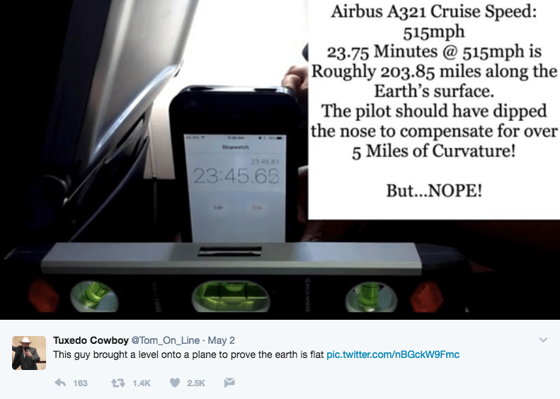 Product - Airbus A321 Cruise Speed: 515mph 23.75 Minutes @ 515mph is Roughly 203.85 miles along the Earth's surface. The pilot should have dipped the nose to compensate for over 5 Miles of Curvature! Sopwatch 23 45 61 23:45.63 But...NOPE! Tuxedo Cowboy @Tom_On_Line May 2 This guy brought a level onto a plane to prove the earth is flat pic.twitter.com/n BGCKW9 Fmc 163 13 1.4K 2.5K