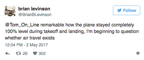 Text - brian levinson Follow @BrianBLevinson @Tom_On_Line remarkable how the plane stayed completely 100% level during takeoff and landing, I'm beginning to question whether air travel exists 12:04 PM -2 May 2017 t26 302